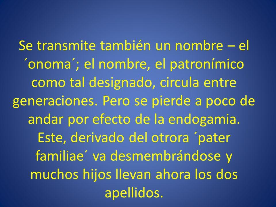 Se transmite también un nombre – el ´onoma´; el nombre, el patronímico como tal designado, circula entre generaciones.
