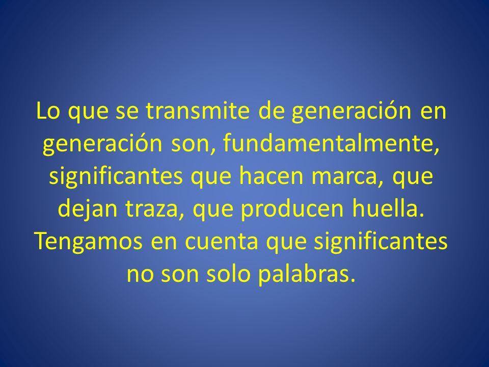 Lo que se transmite de generación en generación son, fundamentalmente, significantes que hacen marca, que dejan traza, que producen huella.