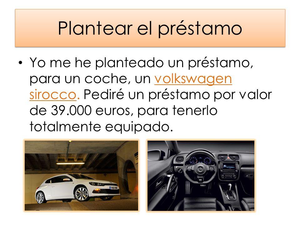 Plantear el préstamo Yo me he planteado un préstamo, para un coche, un volkswagen sirocco. Pediré un préstamo por valor de 39.000 euros, para tenerlo