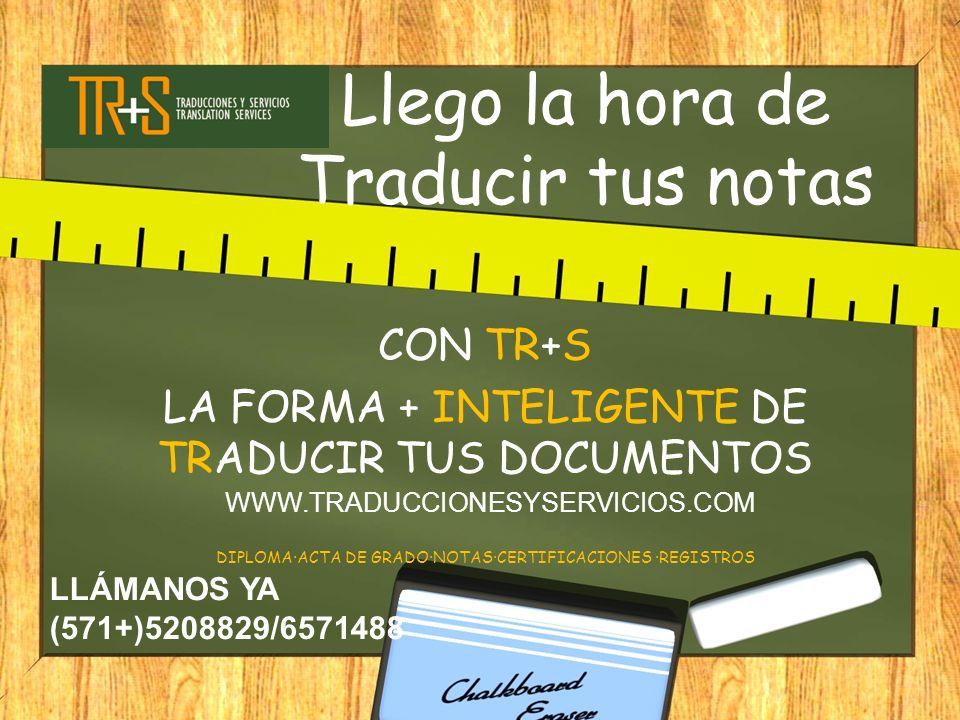 Llego la hora de Traducir tus notas CON TR+S LA FORMA + INTELIGENTE DE TRADUCIR TUS DOCUMENTOS DIPLOMA·ACTA DE GRADO·NOTAS·CERTIFICACIONES ·REGISTROS WWW.TRADUCCIONESYSERVICIOS.COM LLÁMANOS YA (571+)5208829/6571488