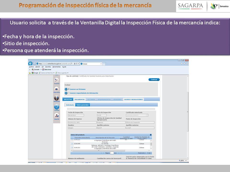 Usuario solicita a través de la Ventanilla Digital la Inspección Física de la mercancía indica: Fecha y hora de la inspección. Sitio de inspección. Pe