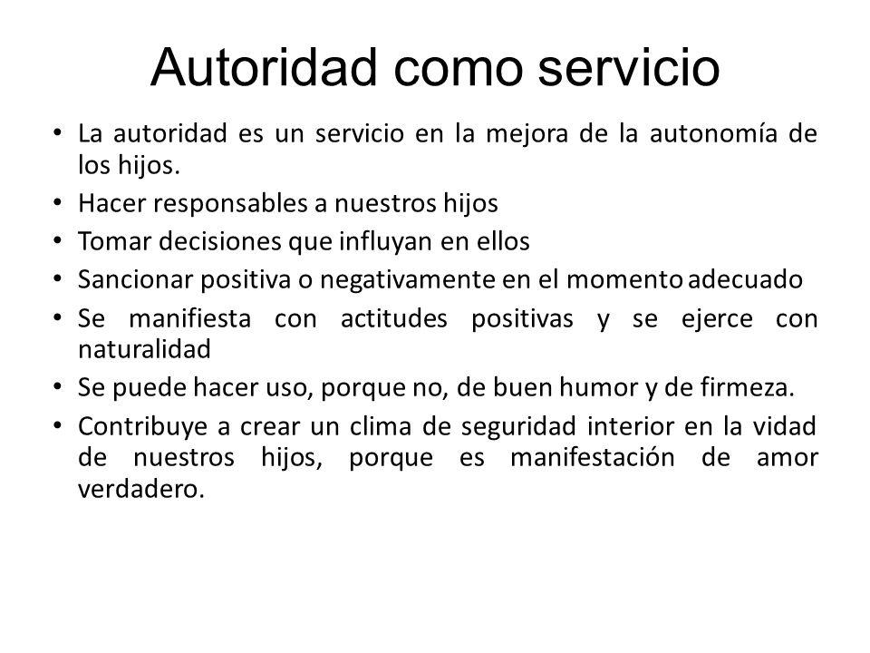 Autoridad como servicio La autoridad es un servicio en la mejora de la autonomía de los hijos. Hacer responsables a nuestros hijos Tomar decisiones qu