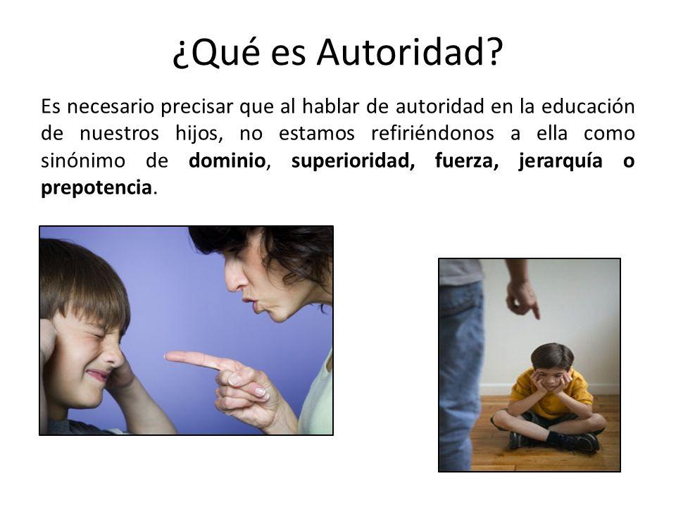 ¿Qué es Autoridad? Es necesario precisar que al hablar de autoridad en la educación de nuestros hijos, no estamos refiriéndonos a ella como sinónimo d