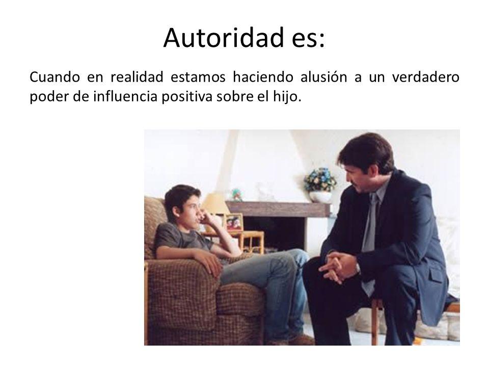 Autoridad es: Cuando en realidad estamos haciendo alusión a un verdadero poder de influencia positiva sobre el hijo.