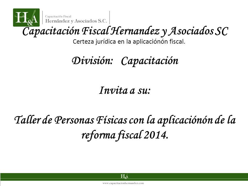 Capacitación Fiscal Hernandez y Asociados SC División: Capacitación Invita a su: Taller de Personas Físicas con la aplicaciónón de la reforma fiscal 2014.