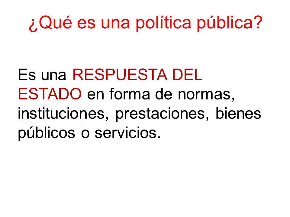 ¿Qué es una política pública? Es una RESPUESTA DEL ESTADO en forma de normas, instituciones, prestaciones, bienes públicos o servicios.