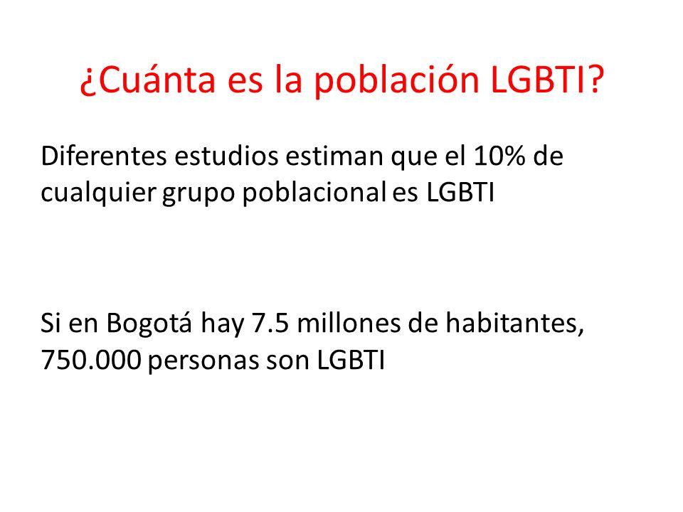 ¿Cuánta es la población LGBTI? Diferentes estudios estiman que el 10% de cualquier grupo poblacional es LGBTI Si en Bogotá hay 7.5 millones de habitan
