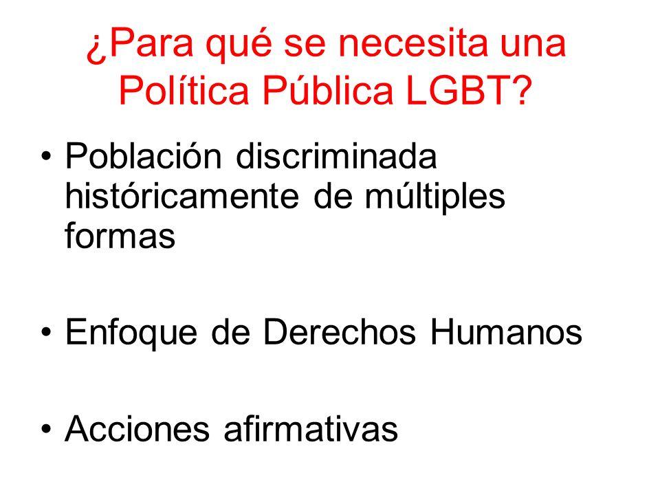 ¿Para qué se necesita una Política Pública LGBT? Población discriminada históricamente de múltiples formas Enfoque de Derechos Humanos Acciones afirma