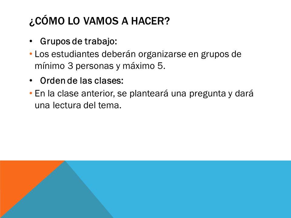 ¿CÓMO LO VAMOS A HACER? Grupos de trabajo: Los estudiantes deberán organizarse en grupos de mínimo 3 personas y máximo 5. Orden de las clases: En la c