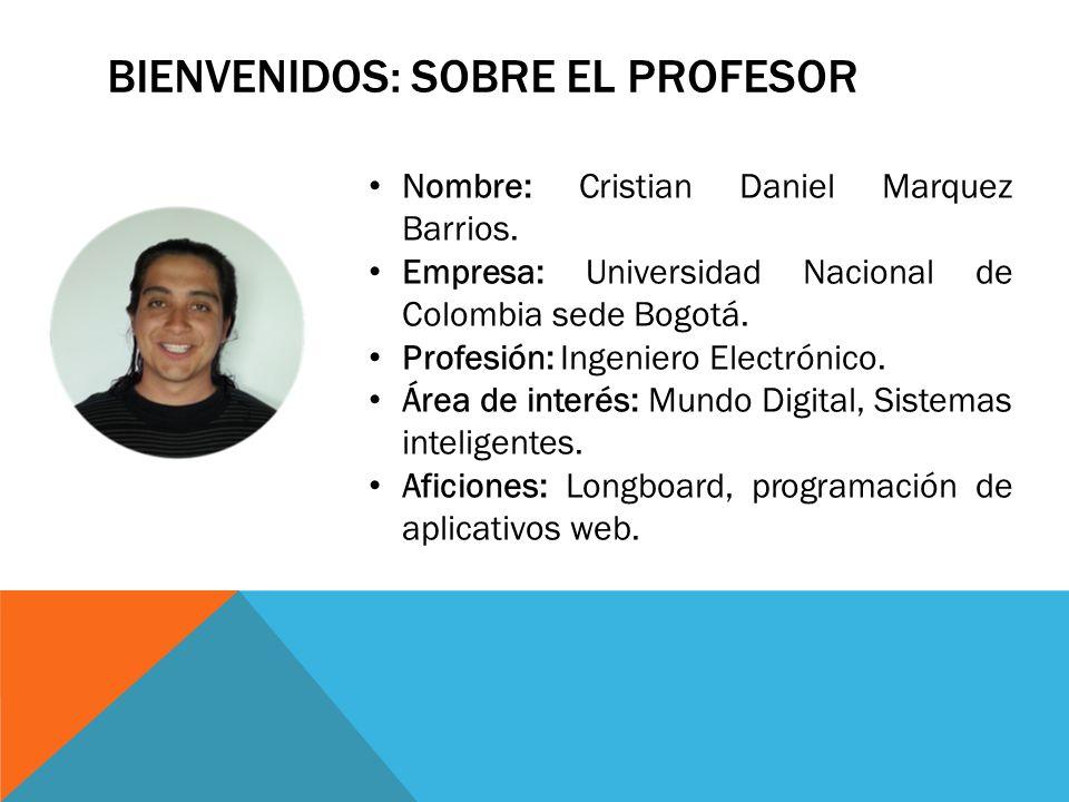 BIENVENIDOS: SOBRE EL PROFESOR Nombre: Cristian Daniel Marquez Barrios. Empresa: Universidad Nacional de Colombia sede Bogotá. Profesión: Ingeniero El