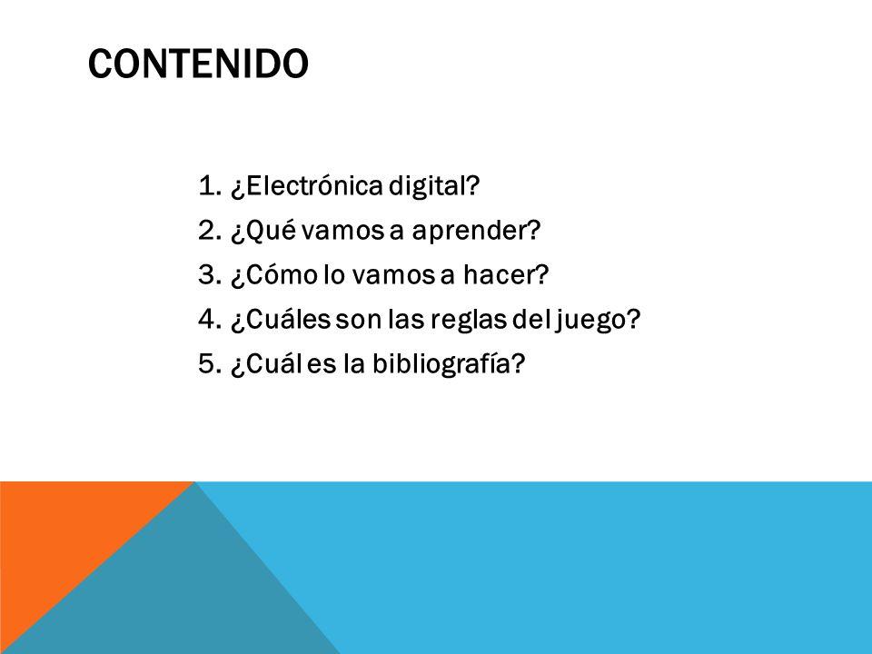 CONTENIDO 1.¿Electrónica digital? 2.¿Qué vamos a aprender? 3.¿Cómo lo vamos a hacer? 4.¿Cuáles son las reglas del juego? 5.¿Cuál es la bibliografía?