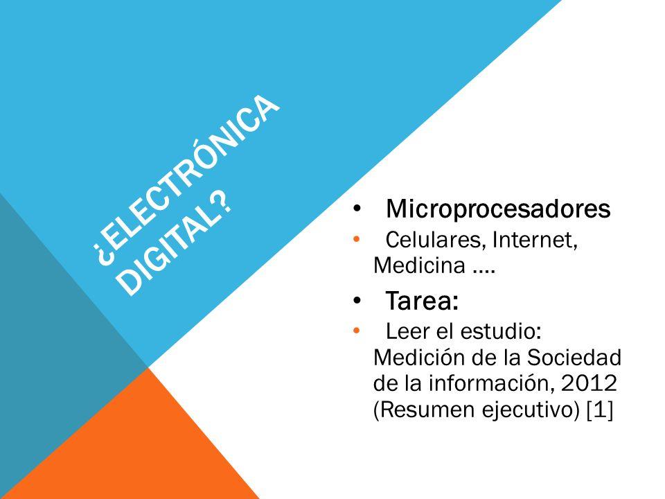 ¿ELECTRÓNICA DIGITAL? Microprocesadores Celulares, Internet, Medicina …. Tarea: Leer el estudio: Medición de la Sociedad de la información, 2012 (Resu