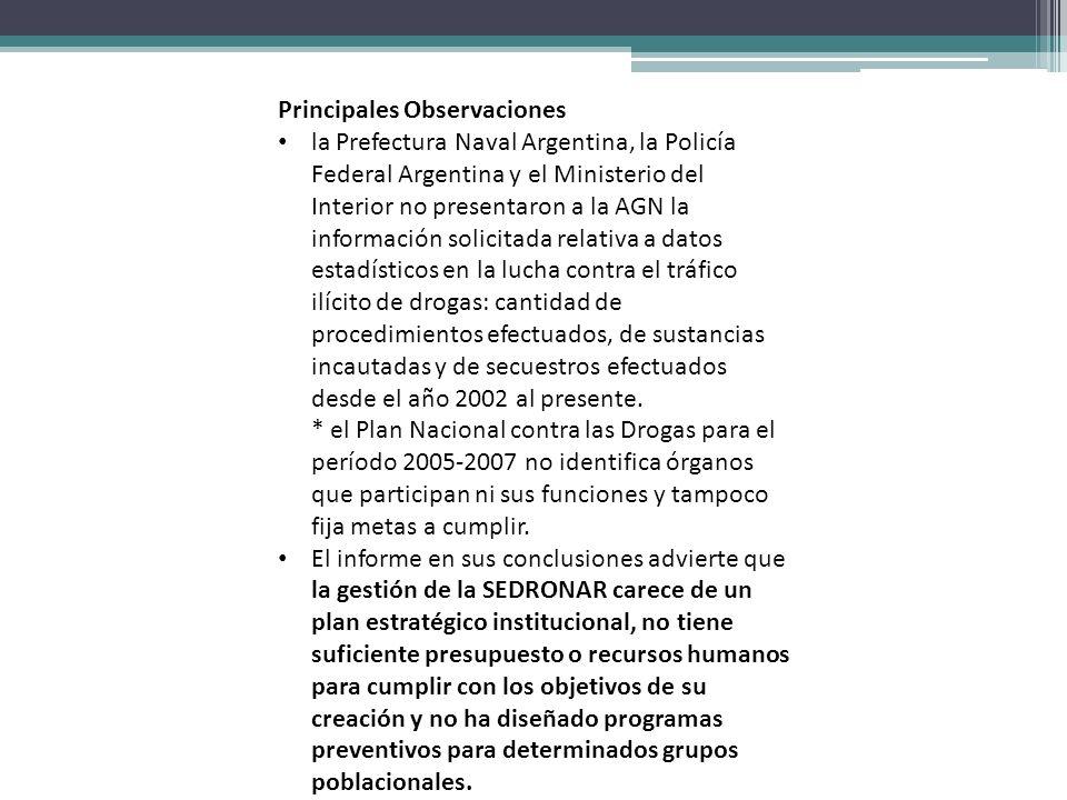 Principales Observaciones la Prefectura Naval Argentina, la Policía Federal Argentina y el Ministerio del Interior no presentaron a la AGN la información solicitada relativa a datos estadísticos en la lucha contra el tráfico ilícito de drogas: cantidad de procedimientos efectuados, de sustancias incautadas y de secuestros efectuados desde el año 2002 al presente.