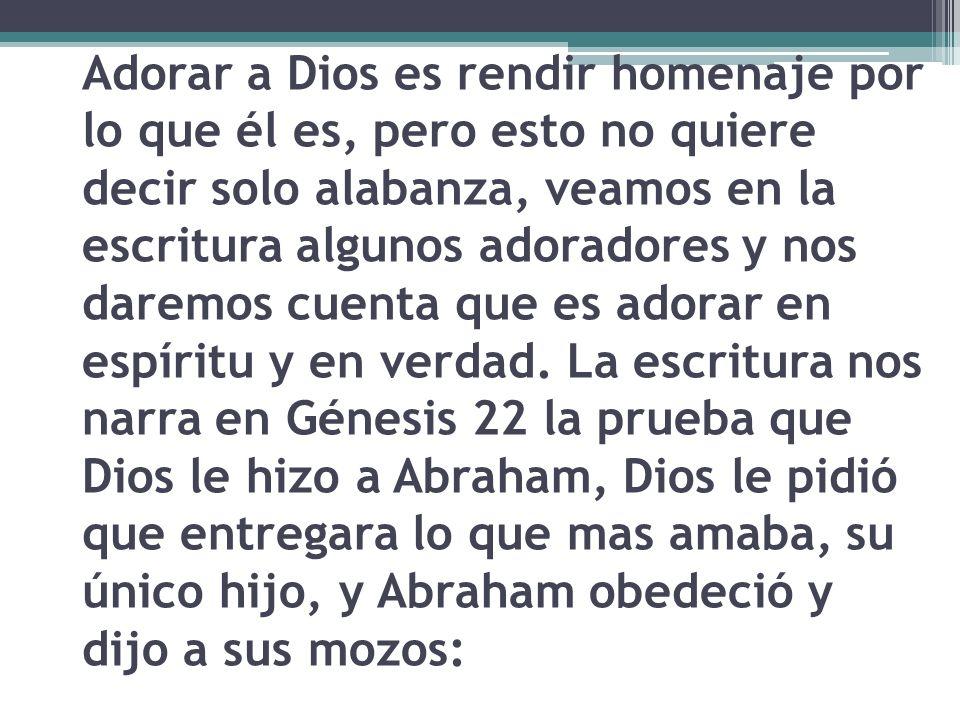 Adorar a Dios es rendir homenaje por lo que él es, pero esto no quiere decir solo alabanza, veamos en la escritura algunos adoradores y nos daremos cu
