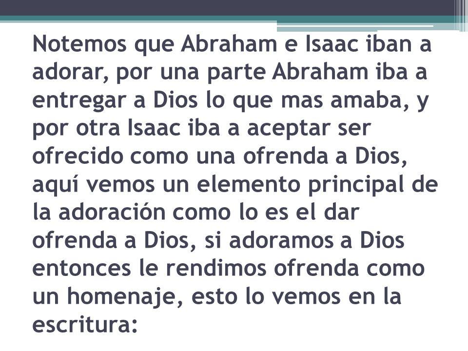 Notemos que Abraham e Isaac iban a adorar, por una parte Abraham iba a entregar a Dios lo que mas amaba, y por otra Isaac iba a aceptar ser ofrecido c