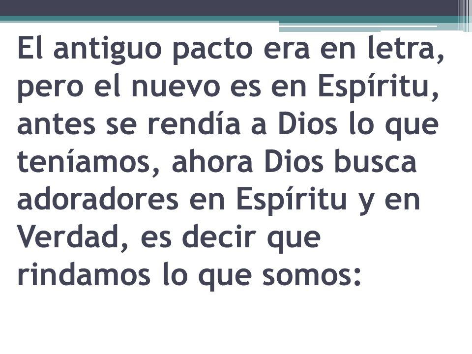 El antiguo pacto era en letra, pero el nuevo es en Espíritu, antes se rendía a Dios lo que teníamos, ahora Dios busca adoradores en Espíritu y en Verd