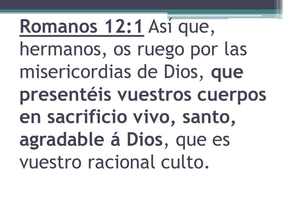 Romanos 12:1 Así que, hermanos, os ruego por las misericordias de Dios, que presentéis vuestros cuerpos en sacrificio vivo, santo, agradable á Dios, q
