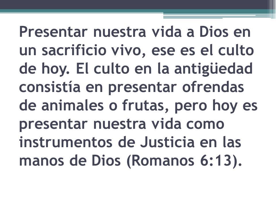 Presentar nuestra vida a Dios en un sacrificio vivo, ese es el culto de hoy. El culto en la antigüedad consistía en presentar ofrendas de animales o f