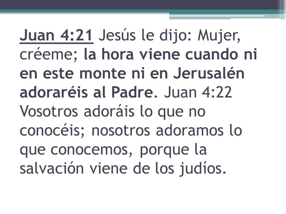 Juan 4:21 Jesús le dijo: Mujer, créeme; la hora viene cuando ni en este monte ni en Jerusalén adoraréis al Padre. Juan 4:22 Vosotros adoráis lo que no
