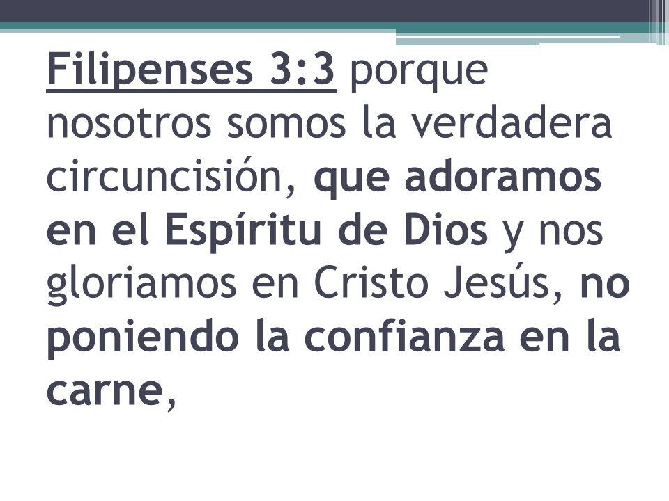 Filipenses 3:3 porque nosotros somos la verdadera circuncisión, que adoramos en el Espíritu de Dios y nos gloriamos en Cristo Jesús, no poniendo la co