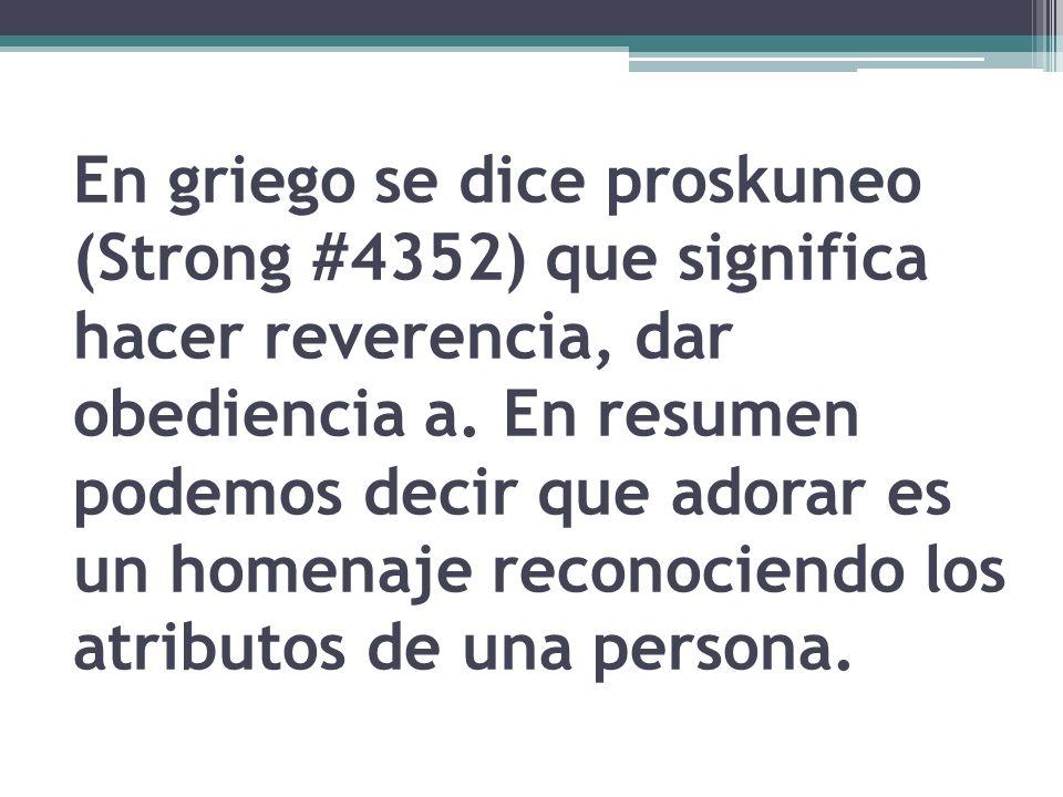 En griego se dice proskuneo (Strong #4352) que significa hacer reverencia, dar obediencia a. En resumen podemos decir que adorar es un homenaje recono