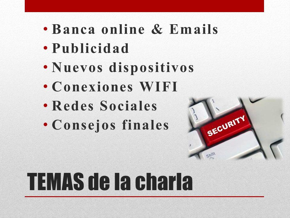 TEMAS de la charla Banca online & Emails Publicidad Nuevos dispositivos Conexiones WIFI Redes Sociales Consejos finales