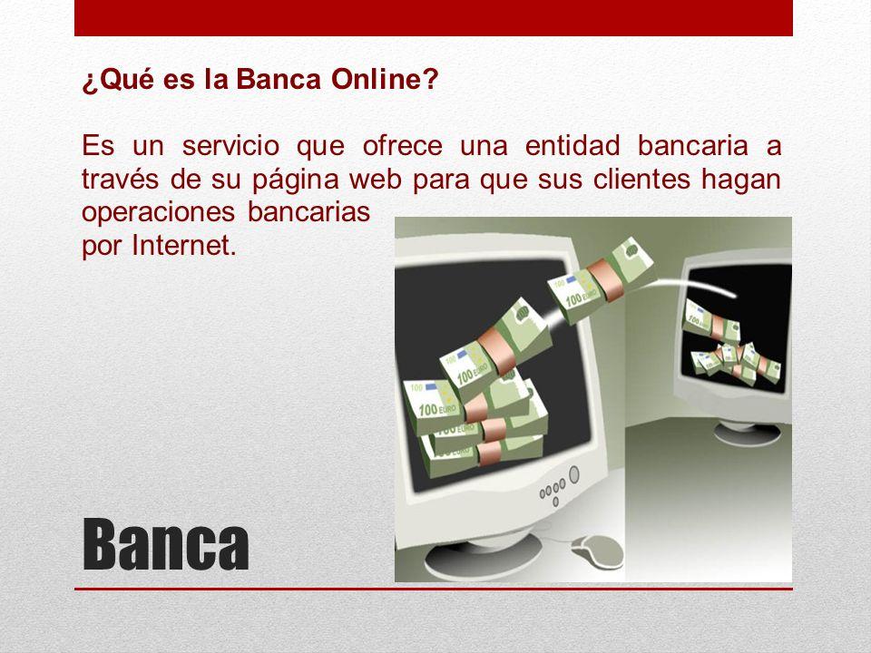 Banca ¿Qué es la Banca Online? Es un servicio que ofrece una entidad bancaria a través de su página web para que sus clientes hagan operaciones bancar
