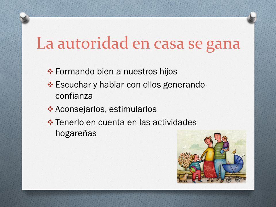 La autoridad en casa se gana Formando bien a nuestros hijos Escuchar y hablar con ellos generando confianza Aconsejarlos, estimularlos Tenerlo en cuen