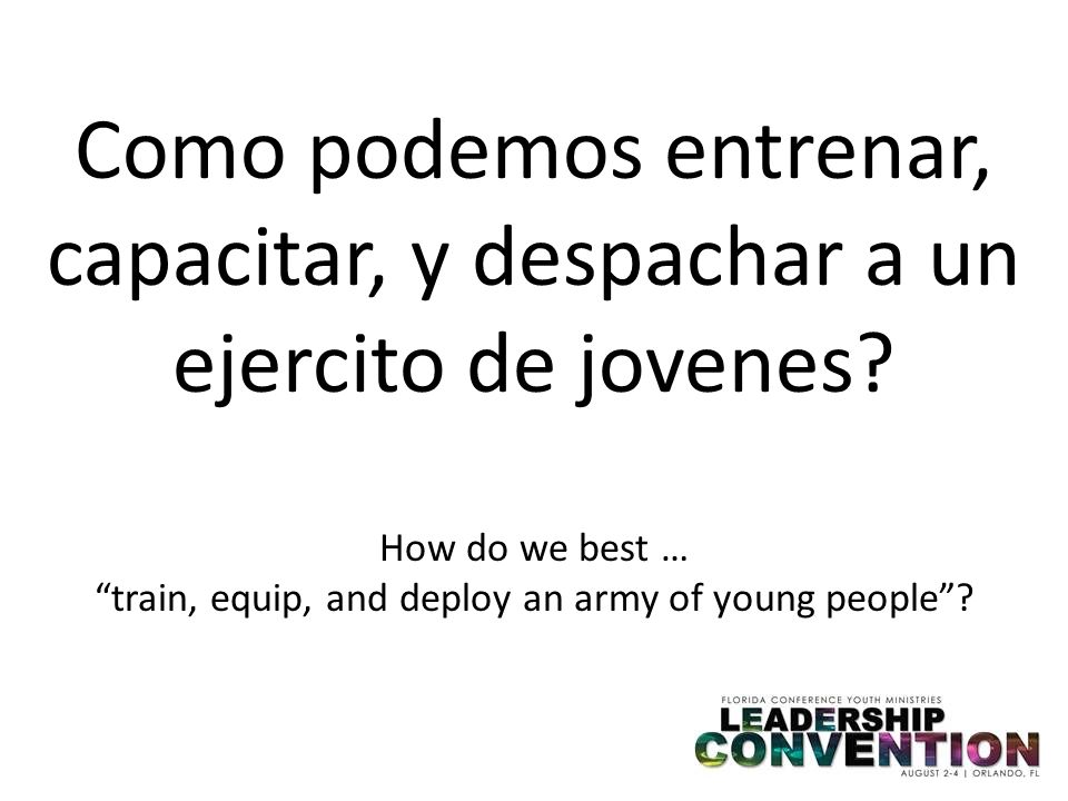 Como podemos entrenar, capacitar, y despachar a un ejercito de jovenes? How do we best … train, equip, and deploy an army of young people?