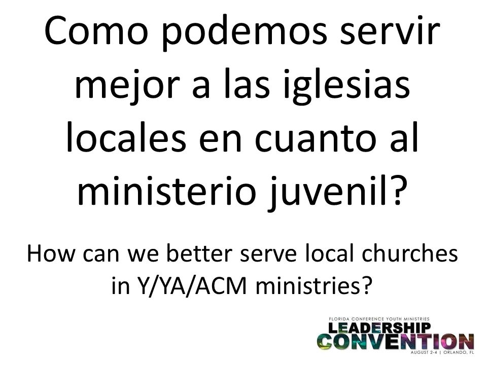 Como podemos servir mejor a las iglesias locales en cuanto al ministerio juvenil? How can we better serve local churches in Y/YA/ACM ministries?