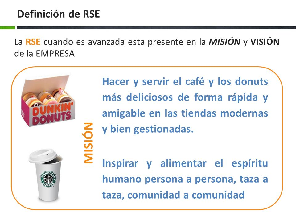 La RSE cuando es avanzada esta presente en la MISIÓN y VISIÓN de la EMPRESA Hacer y servir el café y los donuts más deliciosos de forma rápida y amigable en las tiendas modernas y bien gestionadas.