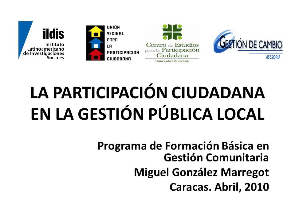 LA PARTICIPACIÓN CIUDADANA EN LA GESTIÓN PÚBLICA LOCAL Programa de Formación Básica en Gestión Comunitaria Miguel González Marregot Caracas. Abril, 20
