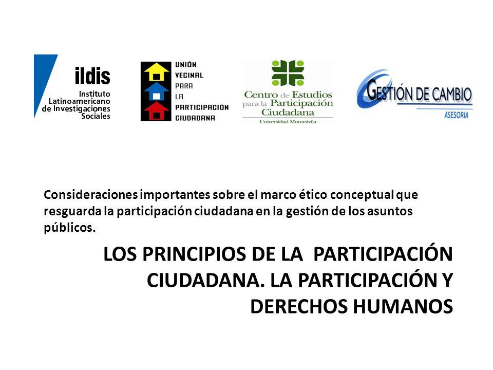 LOS PRINCIPIOS DE LA PARTICIPACIÓN CIUDADANA. LA PARTICIPACIÓN Y DERECHOS HUMANOS Consideraciones importantes sobre el marco ético conceptual que resg