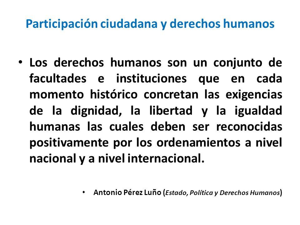 Participación ciudadana y derechos humanos Los derechos humanos son un conjunto de facultades e instituciones que en cada momento histórico concretan