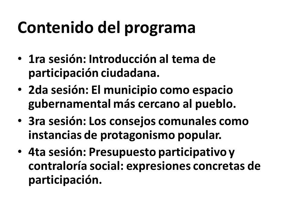 Contenido del programa 1ra sesión: Introducción al tema de participación ciudadana. 2da sesión: El municipio como espacio gubernamental más cercano al