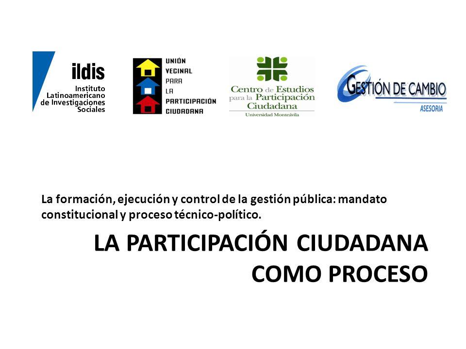 LA PARTICIPACIÓN CIUDADANA COMO PROCESO La formación, ejecución y control de la gestión pública: mandato constitucional y proceso técnico-político.