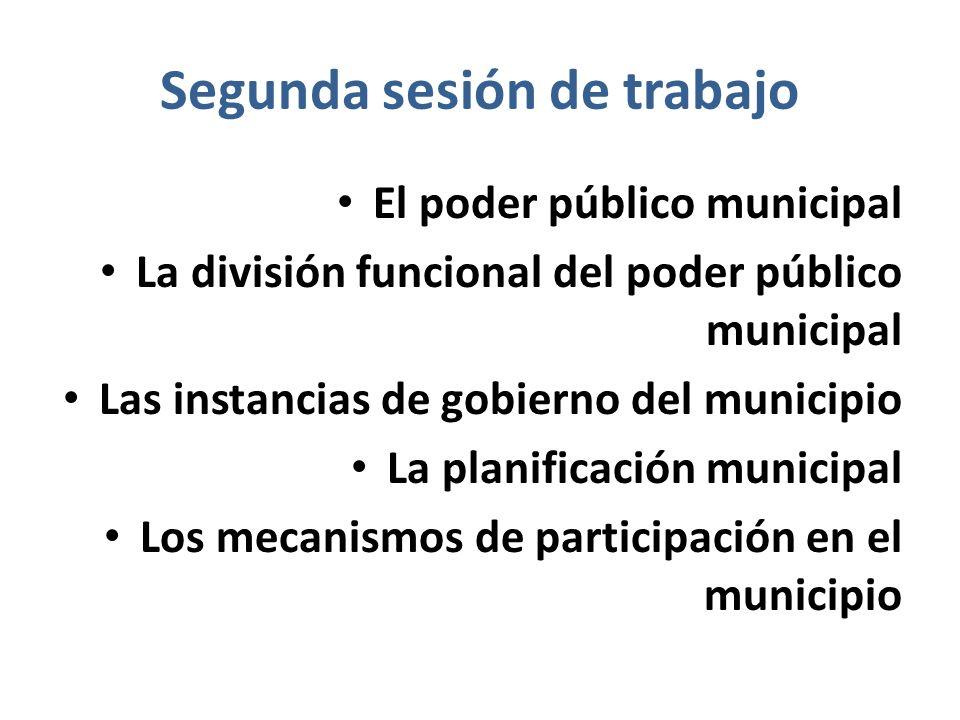 Segunda sesión de trabajo El poder público municipal La división funcional del poder público municipal Las instancias de gobierno del municipio La pla