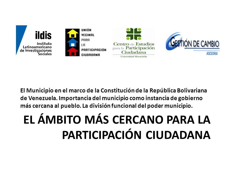 EL ÁMBITO MÁS CERCANO PARA LA PARTICIPACIÓN CIUDADANA El Municipio en el marco de la Constitución de la República Bolivariana de Venezuela. Importanci