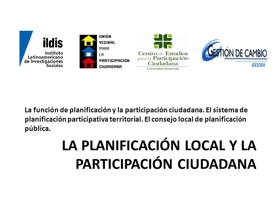 LA PLANIFICACIÓN LOCAL Y LA PARTICIPACIÓN CIUDADANA La función de planificación y la participación ciudadana. El sistema de planificación participativ