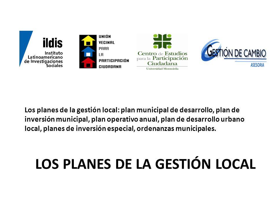 LOS PLANES DE LA GESTIÓN LOCAL Los planes de la gestión local: plan municipal de desarrollo, plan de inversión municipal, plan operativo anual, plan d