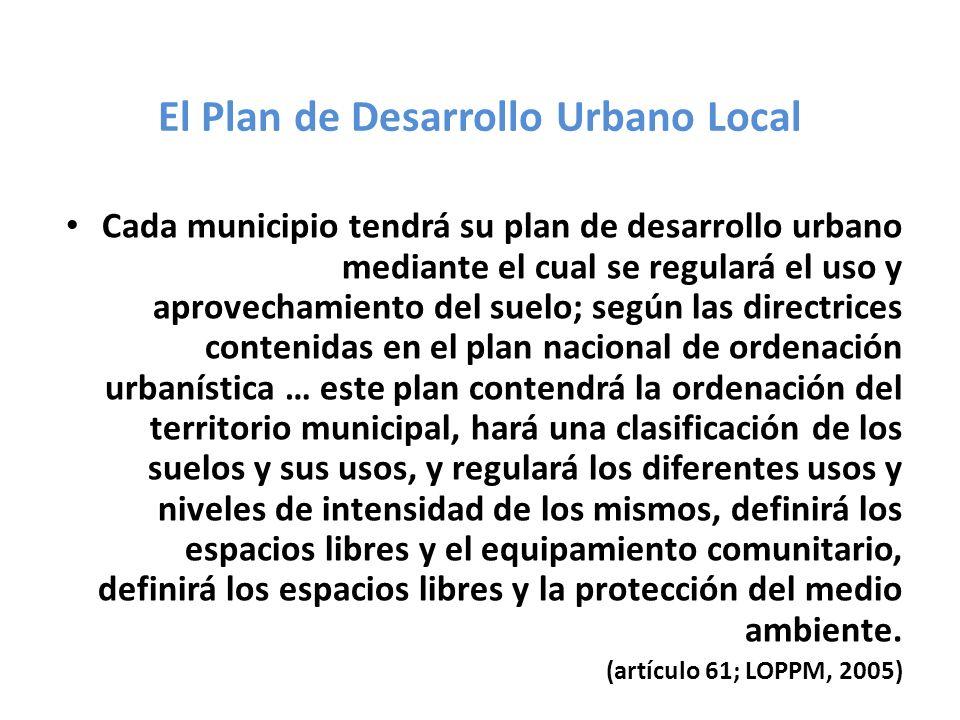 El Plan de Desarrollo Urbano Local Cada municipio tendrá su plan de desarrollo urbano mediante el cual se regulará el uso y aprovechamiento del suelo;