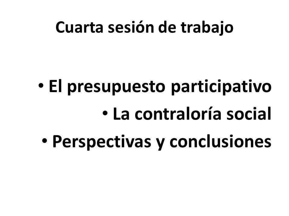 Cuarta sesión de trabajo El presupuesto participativo La contraloría social Perspectivas y conclusiones