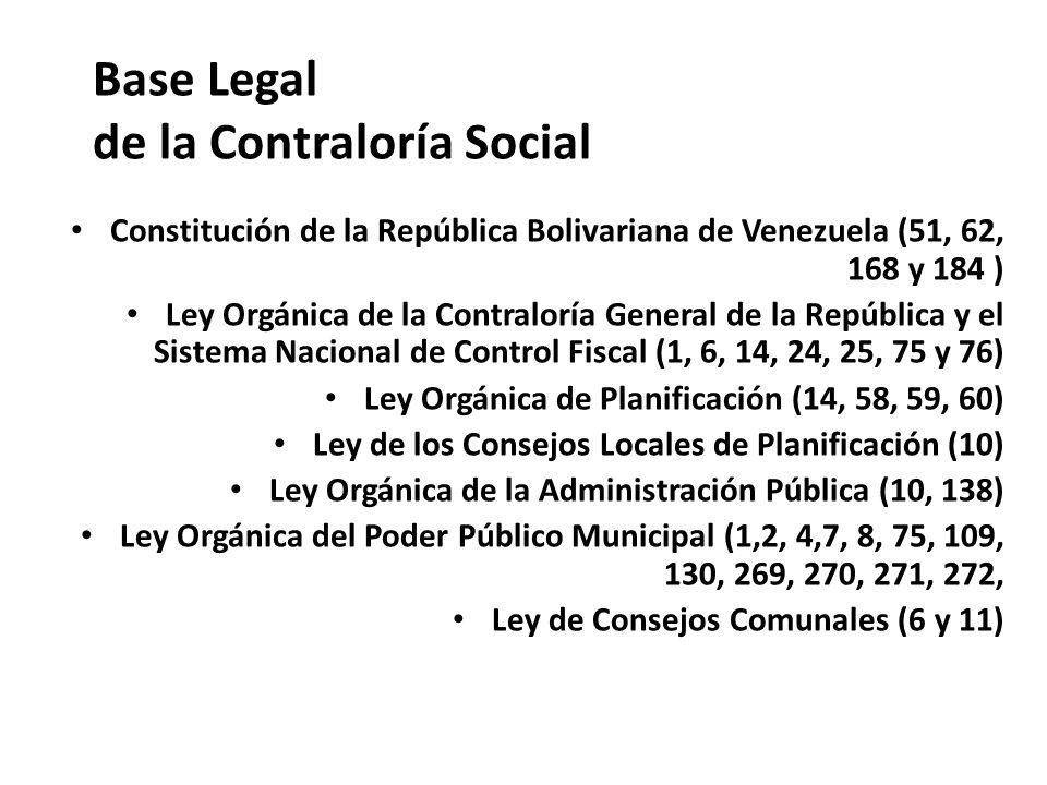 Base Legal de la Contraloría Social Constitución de la República Bolivariana de Venezuela (51, 62, 168 y 184 ) Ley Orgánica de la Contraloría General
