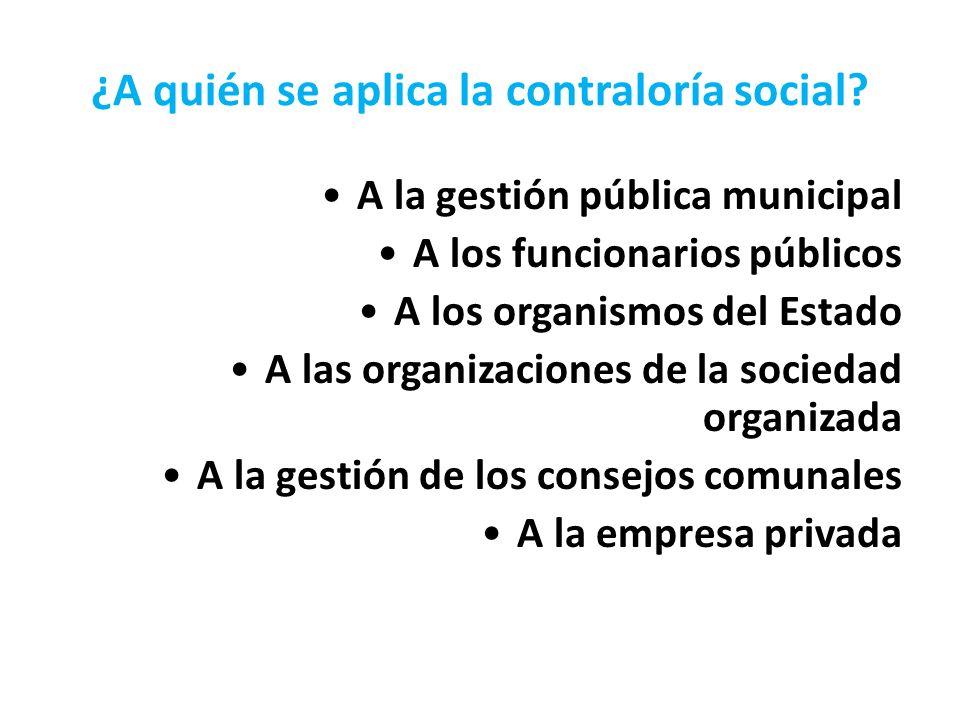 ¿A quién se aplica la contraloría social? A la gestión pública municipal A los funcionarios públicos A los organismos del Estado A las organizaciones