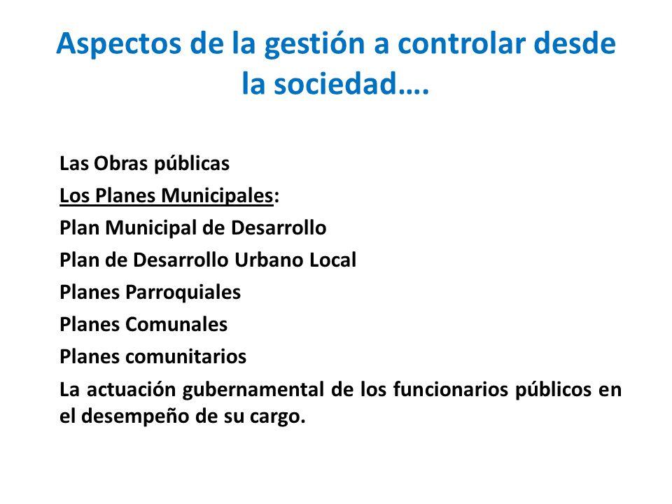 Aspectos de la gestión a controlar desde la sociedad…. Las Obras públicas Los Planes Municipales: Plan Municipal de Desarrollo Plan de Desarrollo Urba