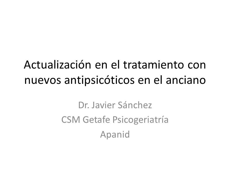 Actualización en el tratamiento con nuevos antipsicóticos en el anciano Dr. Javier Sánchez CSM Getafe Psicogeriatría Apanid