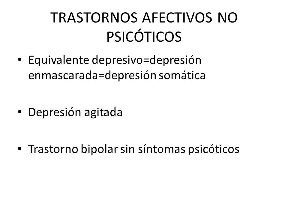 TRASTORNOS AFECTIVOS NO PSICÓTICOS Equivalente depresivo=depresión enmascarada=depresión somática Depresión agitada Trastorno bipolar sin síntomas psi