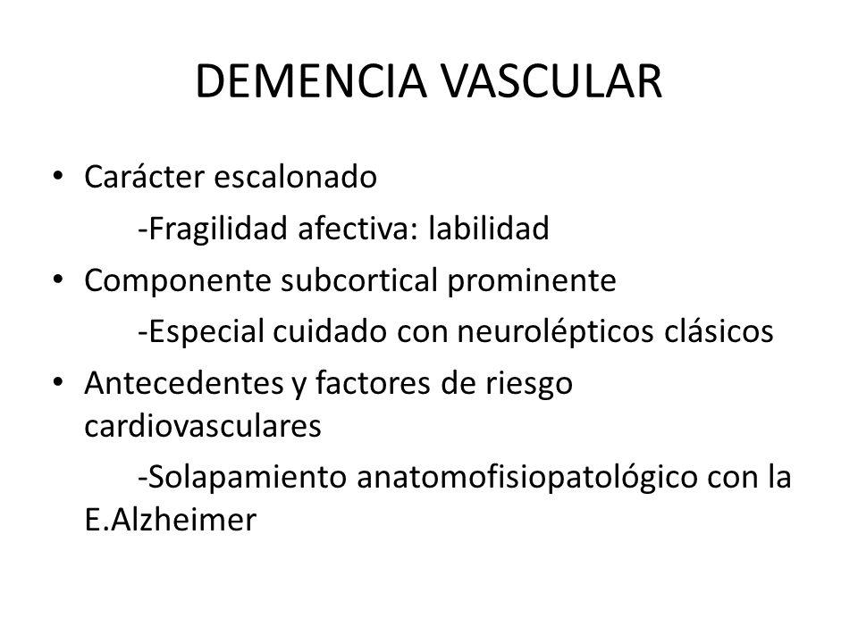 DEMENCIA VASCULAR Carácter escalonado -Fragilidad afectiva: labilidad Componente subcortical prominente -Especial cuidado con neurolépticos clásicos A