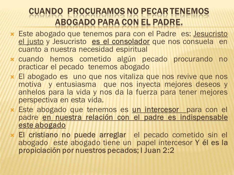 Este abogado que tenemos para con el Padre es: Jesucristo el justo y Jesucristo es el consolador que nos consuela en cuanto a nuestra necesidad espiri