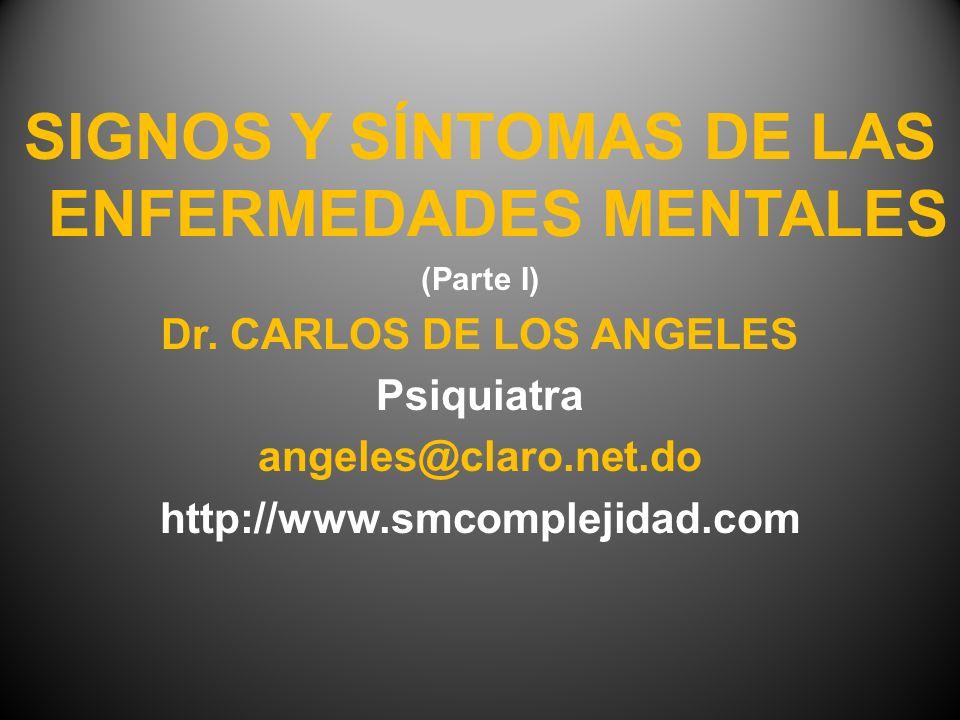 SIGNOS Y SÍNTOMAS DE LAS ENFERMEDADES MENTALES (Parte I) Dr. CARLOS DE LOS ANGELES Psiquiatra angeles@claro.net.do http://www.smcomplejidad.com